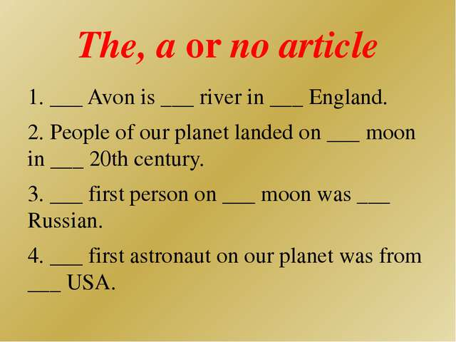 The, a or no article 1. ___ Avon is ___ river in ___ England. 2. People of ou...