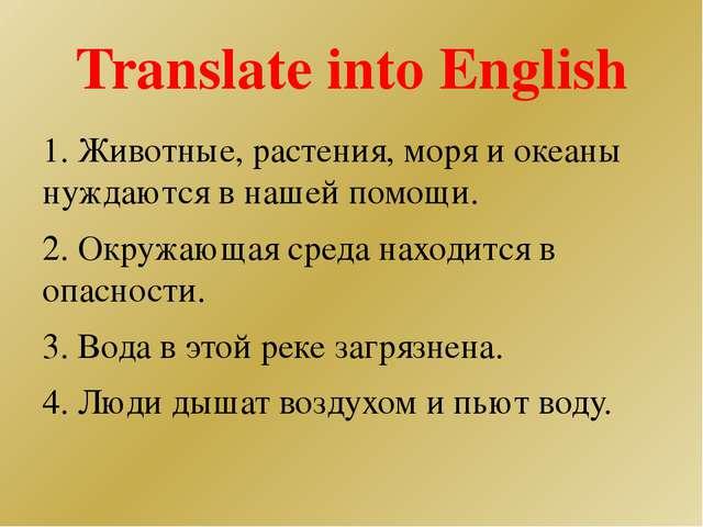 Translate into English 1. Животные, растения, моря и океаны нуждаются в нашей...