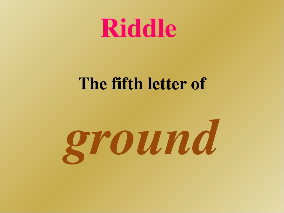 Riddle The fifth letter of ground