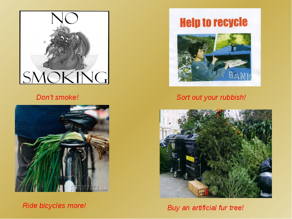 Don't smoke! Ride bicycles more! Buy an artificial fur tree! Sort out your ru...