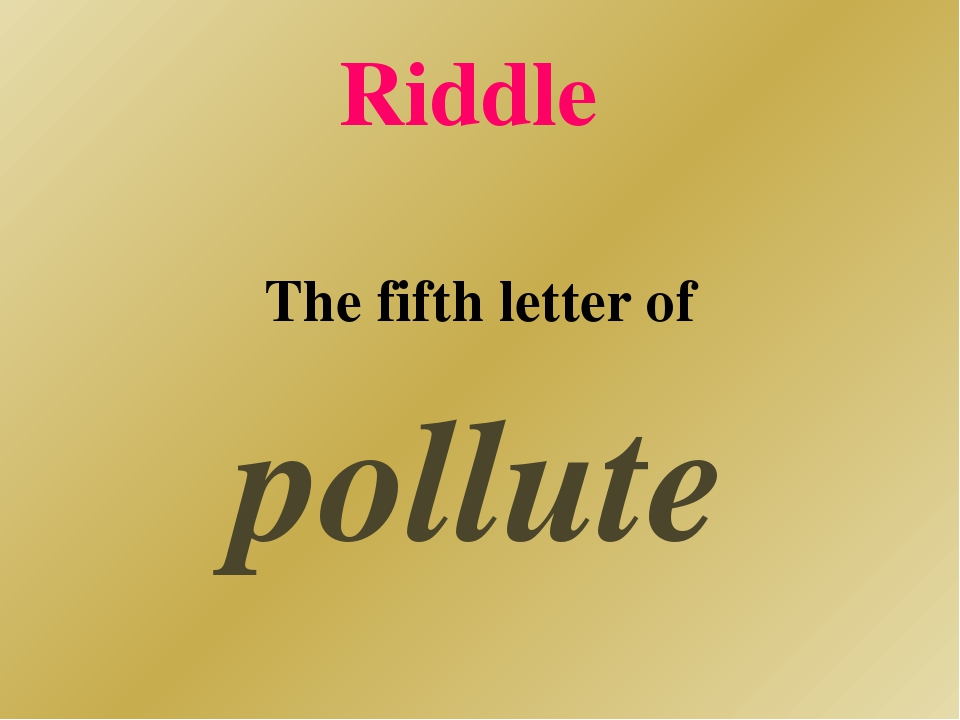 Riddle The fifth letter of pollute