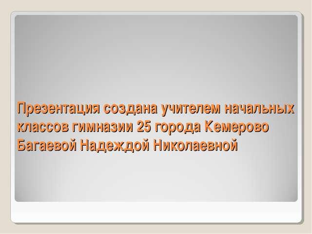 Презентация создана учителем начальных классов гимназии 25 города Кемерово Ба...