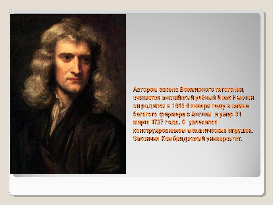 Автором закона Всемирного тяготения, считается английский учёный Исак Ньютон...