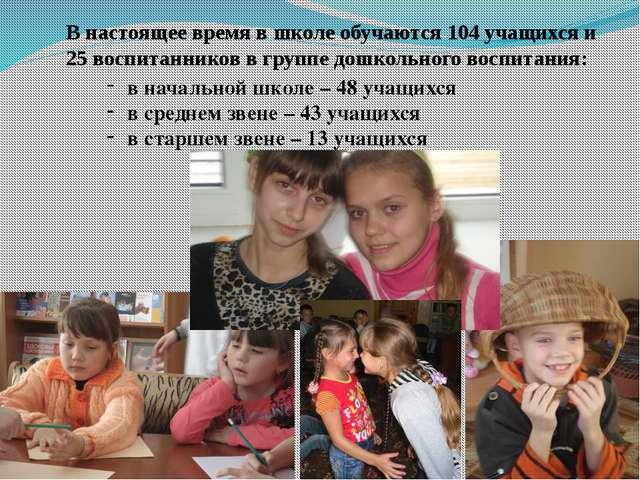 В настоящее время в школе обучаются 104 учащихся и 25 воспитанников в группе...