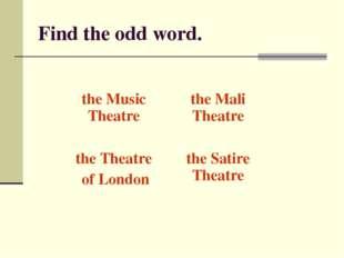 Find the odd word. the Music Theatrethe Mali Theatre the Theatre of Londont