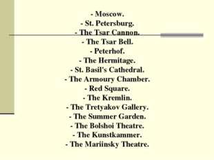 - Moscow. - St. Petersburg. - The Tsar Cannon. - The Tsar Bell. - Peterhof. -