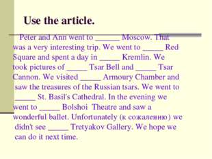 Use the article. Peter and Ann went to ______ Moscow. That was a very interes