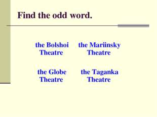 Find the odd word. the Bolshoi Theatre the Mariinsky Theatre the Globe Theat
