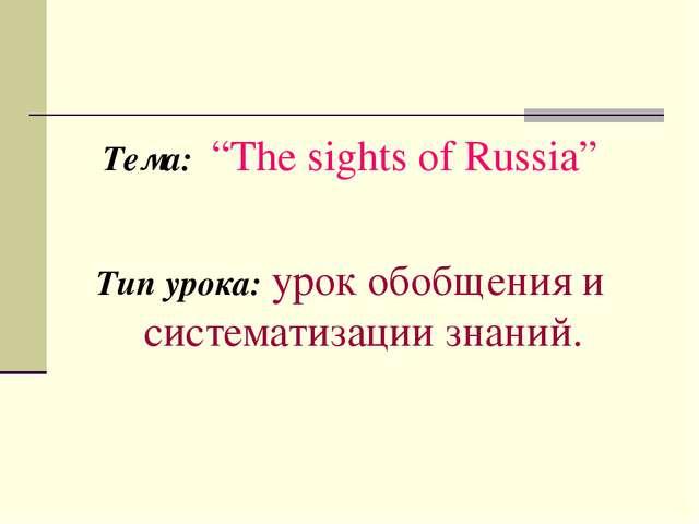 "Тема: ""The sights of Russia"" Тип урока: урок обобщения и систематизации знаний."