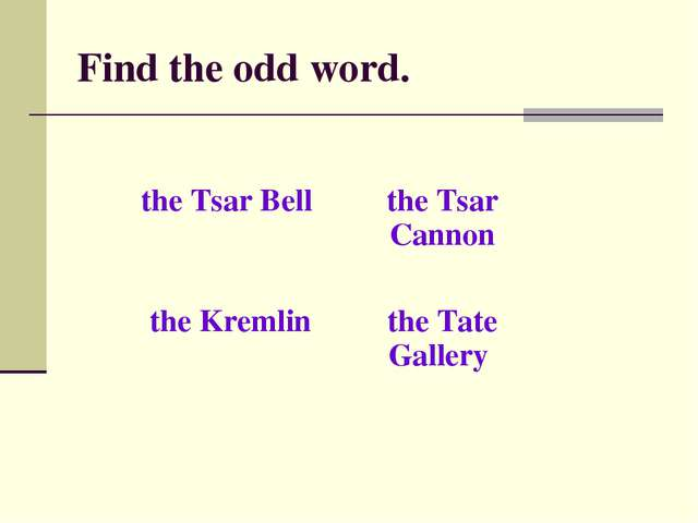 Find the odd word. the Tsar Bell the Tsar Cannon the Kremlinthe Tate Gallery