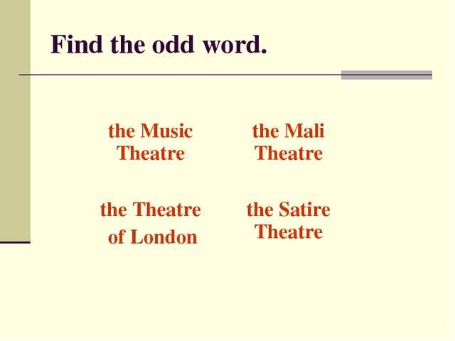 Find the odd word. the Music Theatrethe Mali Theatre the Theatre of Londont...