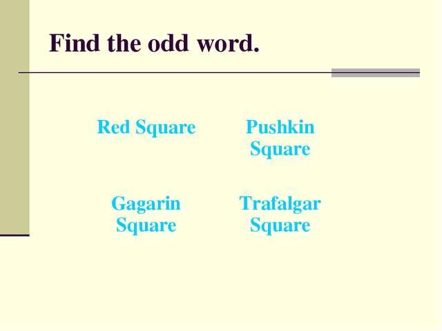 Find the odd word. Red SquarePushkin Square Gagarin SquareTrafalgar Square