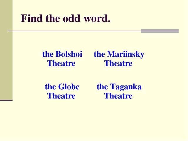 Find the odd word. the Bolshoi Theatre the Mariinsky Theatre the Globe Theat...