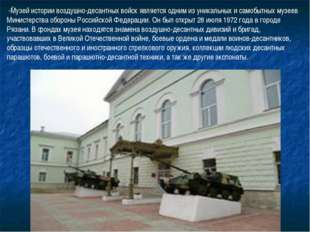 - -Музей истории воздушно-десантных войск является одним из уникальных и само