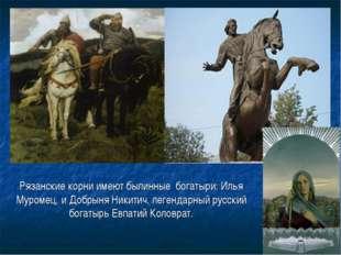 Рязанские корни имеют былинные богатыри: Илья Муромец, и Добрыня Никитич, ле