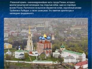 -Рязанский кремль –значениядревнейшая часть города Рязани, историко-архитекту