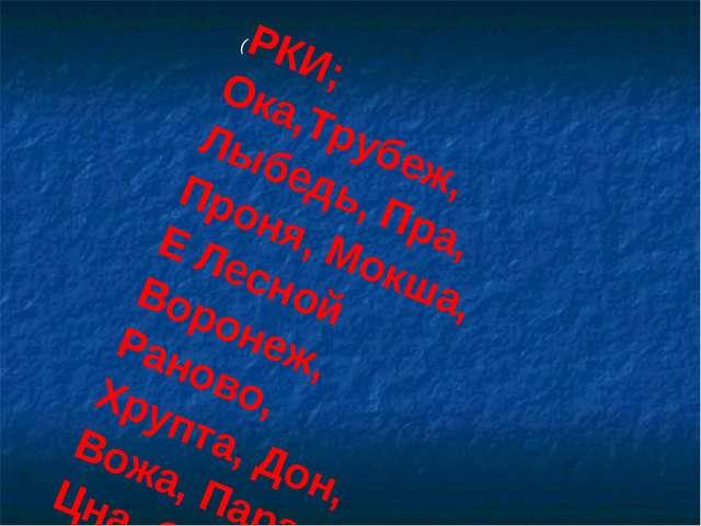 (РКИ; Ока,Трубеж, Лыбедь, Пра, Проня, Мокша, Е Лесной Воронеж, Раново, Хрупта...