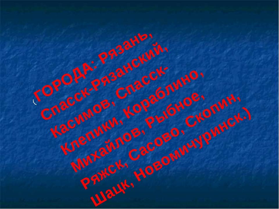 ( ГОРОДА: Рязань, Спасск-Рязанский, Касимов, Спасск- Клепики, Кораблино, Миха...