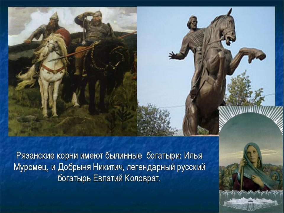 Рязанские корни имеют былинные богатыри: Илья Муромец, и Добрыня Никитич, ле...