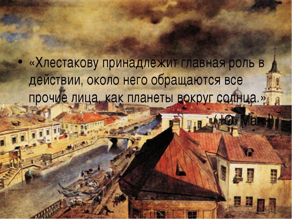 «Хлестакову принадлежит главная роль в действии, около него обращаются все пр...