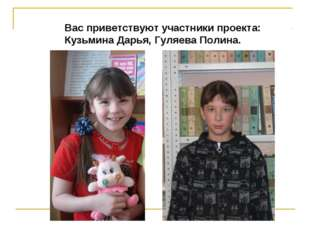 Вас приветствуют участники проекта: Кузьмина Дарья, Гуляева Полина.
