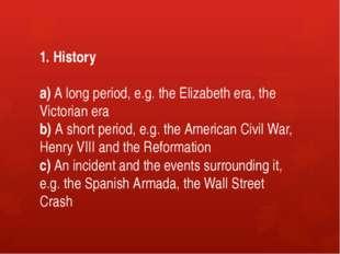 1. History a) A long period, e.g. the Elizabeth era, the Victorian era b) A s