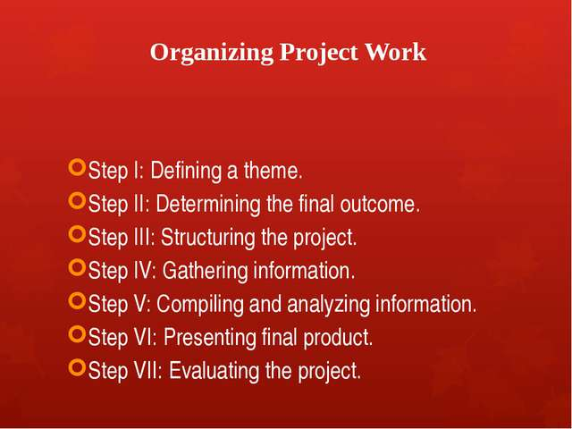 Organizing Project Work Step I: Defining a theme. Step II: Determining the fi...