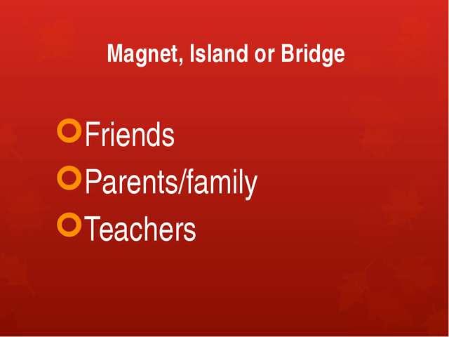 Magnet, Island or Bridge Friends Parents/family Teachers