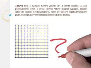 Задача №6. В каждой клетке доски 11×11 стоит шашка. За ход разрешается снять