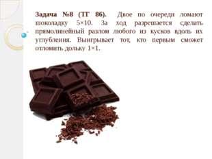 Задача №8 (ТГ 86). Двое по очереди ломают шоколадку 5×10. За ход разрешается