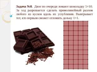 Задача №8. Двое по очереди ломают шоколадку 5×10. За ход разрешается сделать