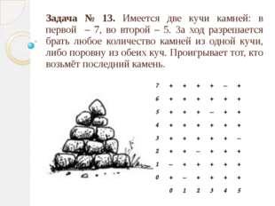 Задача № 13. Имеется две кучи камней: в первой – 7, во второй – 5. За ход раз