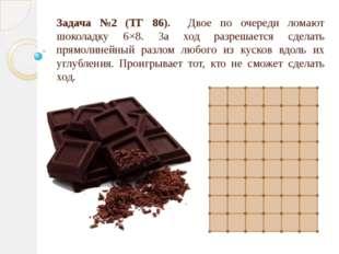 Задача №2 (ТГ 86). Двое по очереди ломают шоколадку 6×8. За ход разрешается с