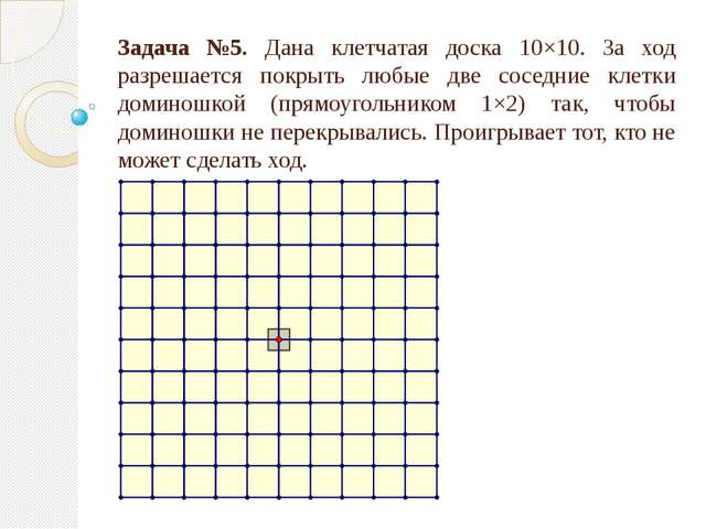 Задача №5. Дана клетчатая доска 10×10. За ход разрешается покрыть любые две с...