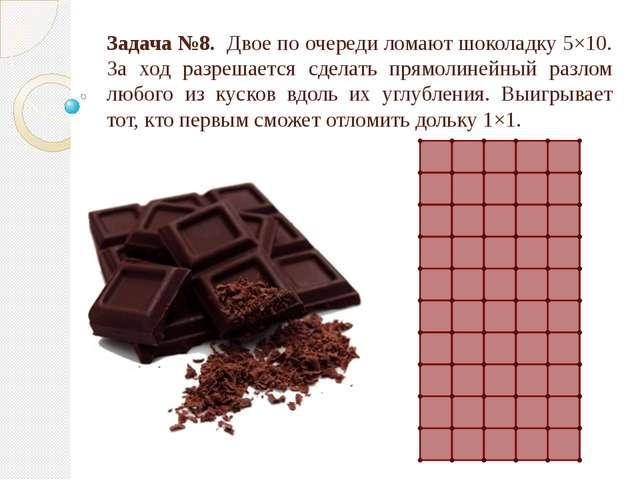 Задача №8. Двое по очереди ломают шоколадку 5×10. За ход разрешается сделать...