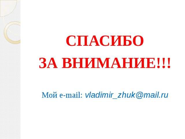 СПАСИБО ЗА ВНИМАНИЕ!!! Мой e-mail: vladimir_zhuk@mail.ru