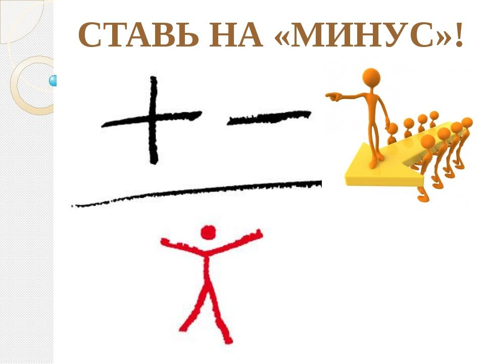 СТАВЬ НА «МИНУС»!