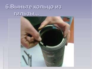 6.Выньте кольцо из гильзы...
