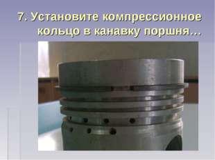 7. Установите компрессионное кольцо в канавку поршня…