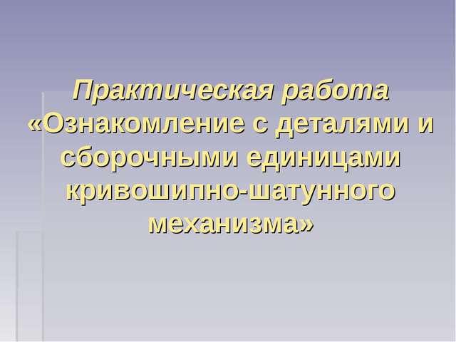 Практическая работа «Ознакомление с деталями и сборочными единицами кривошипн...