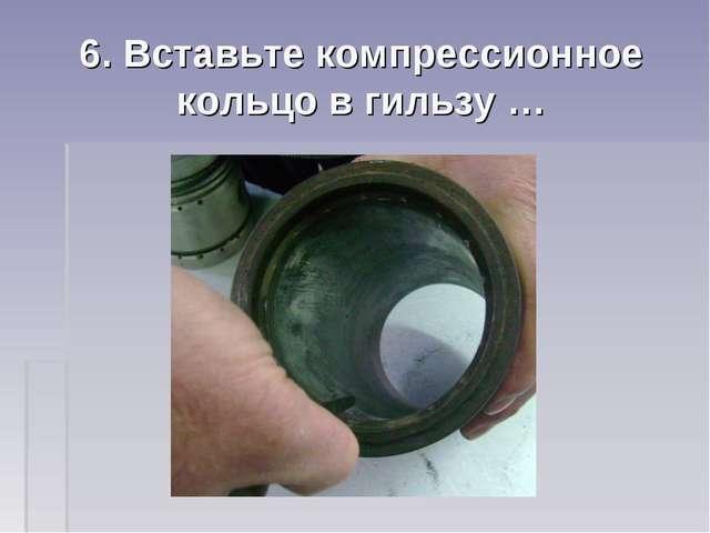 6. Вставьте компрессионное кольцо в гильзу …
