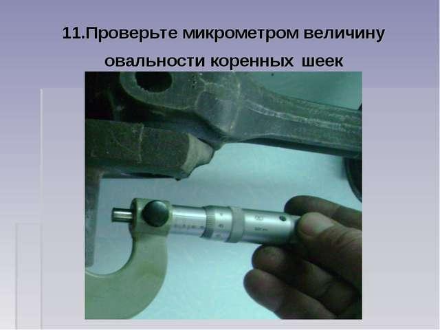 11.Проверьте микрометром величину овальности коренных шеек