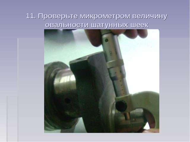 11. Проверьте микрометром величину овальности шатунных шеек
