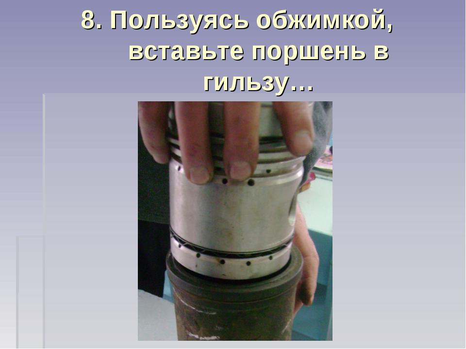 8. Пользуясь обжимкой, вставьте поршень в гильзу…