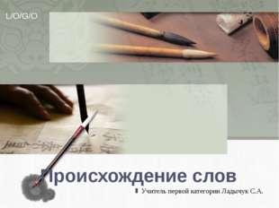 Происхождение слов Учитель первой категории Ладычук С.А. L/O/G/O
