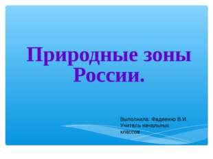 Природные зоны России. Выполнила: Фадеенко В.И. Учитель начальных классов Ме