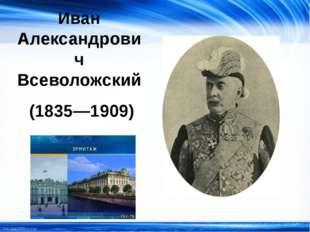 Иван Александрович Всеволожский (1835—1909) http://linda6035.ucoz.ru/