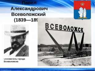Павел Александрович Всеволожский (1839—1898) Основатель города Всеволожска ht