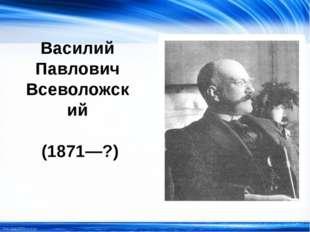 Василий Павлович Всеволожский (1871—?) http://linda6035.ucoz.ru/