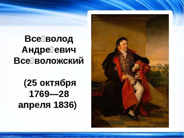 Все́волод Андре́евич Все́воложский (25 октября 1769—28 апреля 1836) http://li...